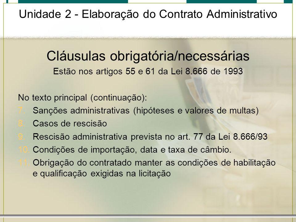 Unidade 2 - Elaboração do Contrato Administrativo Cláusulas obrigatória/necessárias Estão nos artigos 55 e 61 da Lei 8.666 de 1993 No texto principal