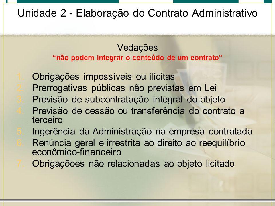 Unidade 2 - Elaboração do Contrato Administrativo Vedações não podem integrar o conteúdo de um contrato 1.Obrigações impossíveis ou ilícitas 2.Prerrog
