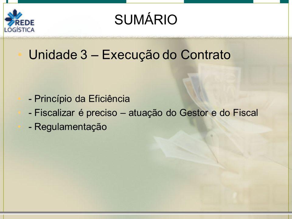 SUMÁRIO Unidade 3 – Execução do Contrato - Princípio da Eficiência - Fiscalizar é preciso – atuação do Gestor e do Fiscal - Regulamentação