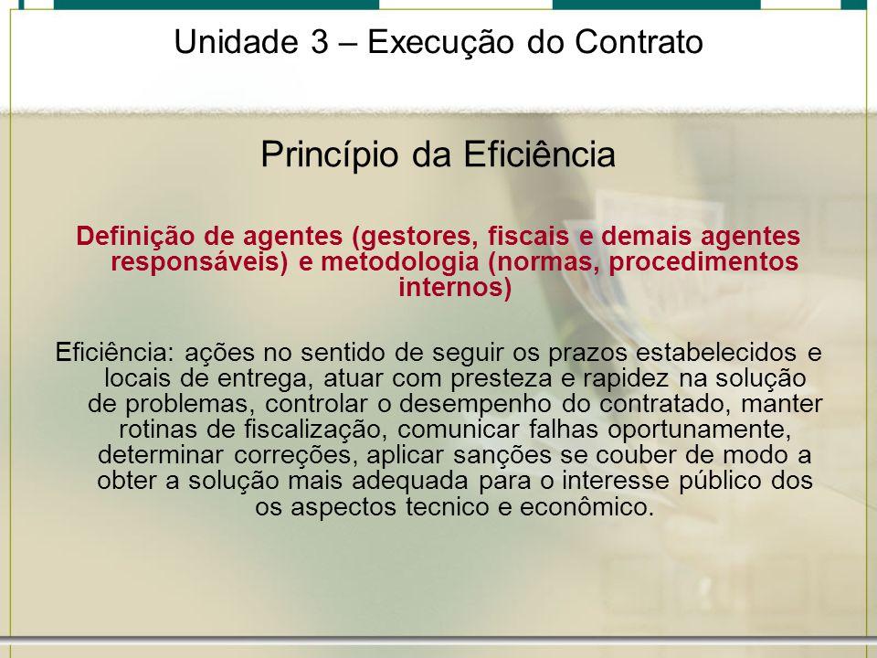 Unidade 3 – Execução do Contrato Princípio da Eficiência Definição de agentes (gestores, fiscais e demais agentes responsáveis) e metodologia (normas,