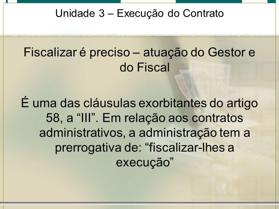 Unidade 3 – Execução do Contrato Fiscalizar é preciso – atuação do Gestor e do Fiscal É uma das cláusulas exorbitantes do artigo 58, a III. Em relação