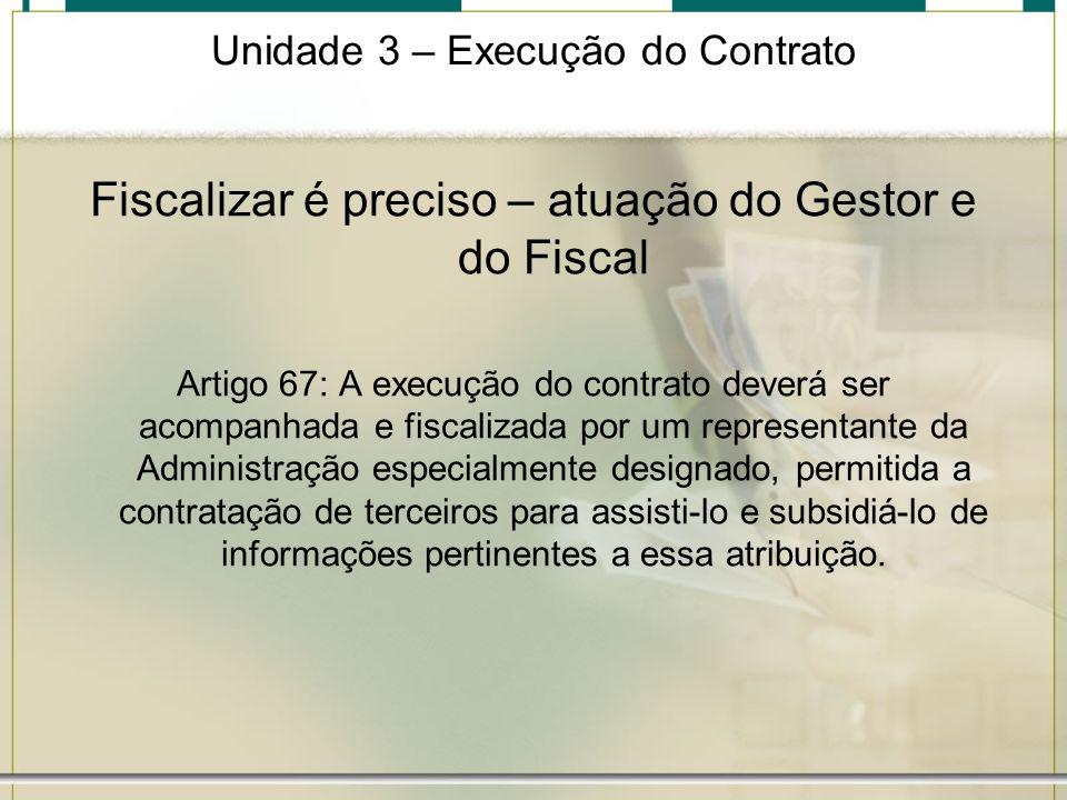 Unidade 3 – Execução do Contrato Fiscalizar é preciso – atuação do Gestor e do Fiscal Artigo 67: A execução do contrato deverá ser acompanhada e fisca
