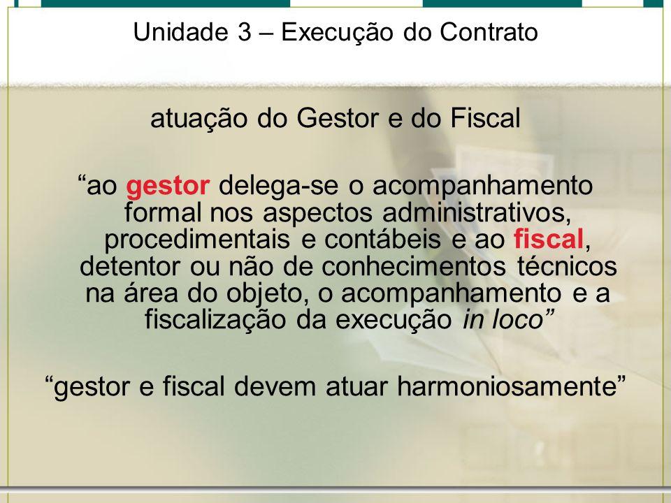 Unidade 3 – Execução do Contrato atuação do Gestor e do Fiscal ao gestor delega-se o acompanhamento formal nos aspectos administrativos, procedimentai