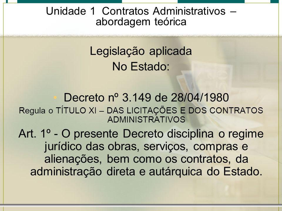 Unidade 1 Contratos Administrativos – abordagem teórica Legislação aplicada As normas que regem os contratos administrativos são as de Direito Público, suplementadas pelos princípios da teoria geral dos contratos e do Direito Privado.