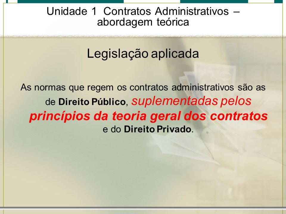 Unidade 1 Contratos Administrativos – abordagem teórica Legislação aplicada As normas que regem os contratos administrativos são as de Direito Público