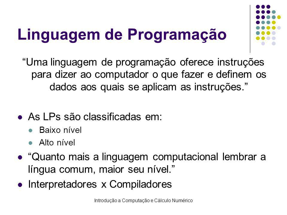 Introdução a Computação e Cálculo Numérico Linguagem de Programação Uma linguagem de programação oferece instruções para dizer ao computador o que fazer e definem os dados aos quais se aplicam as instruções.