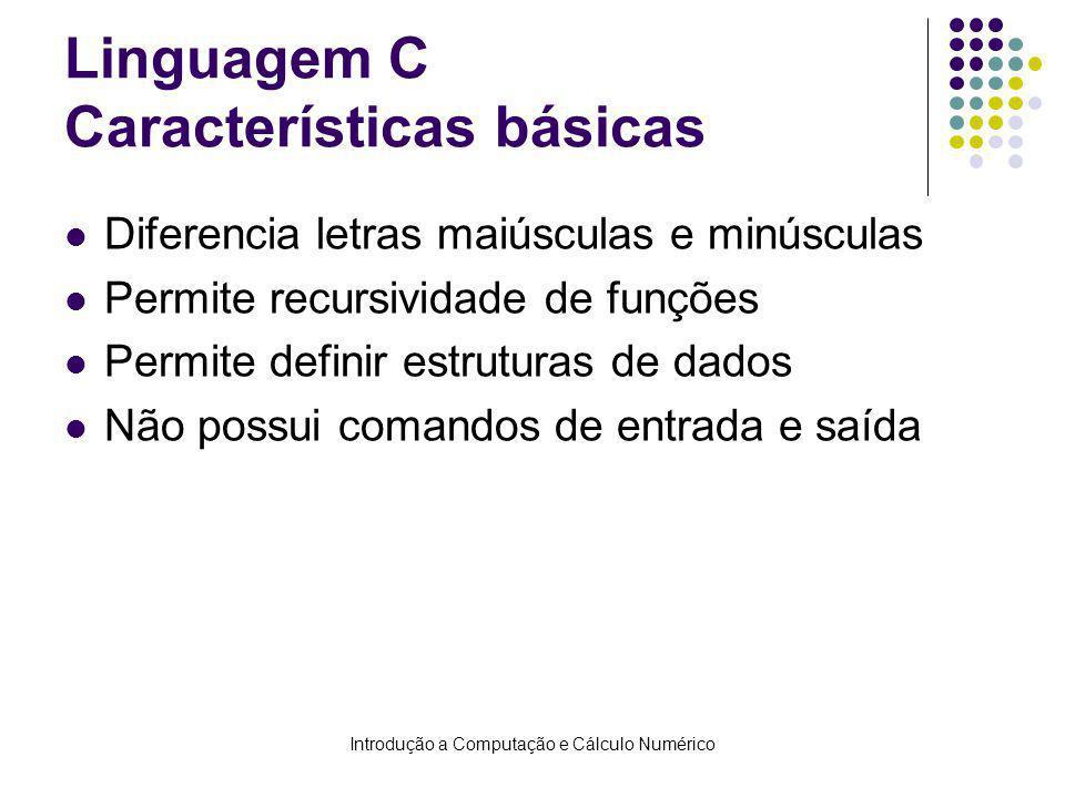 Introdução a Computação e Cálculo Numérico Linguagem C Características básicas Diferencia letras maiúsculas e minúsculas Permite recursividade de funções Permite definir estruturas de dados Não possui comandos de entrada e saída