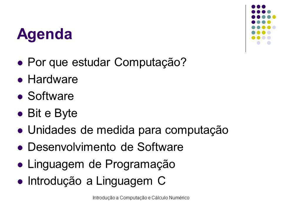 Introdução a Computação e Cálculo Numérico Agenda Por que estudar Computação? Hardware Software Bit e Byte Unidades de medida para computação Desenvol