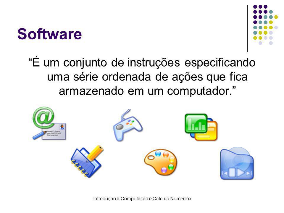 Introdução a Computação e Cálculo Numérico Software É um conjunto de instruções especificando uma série ordenada de ações que fica armazenado em um co