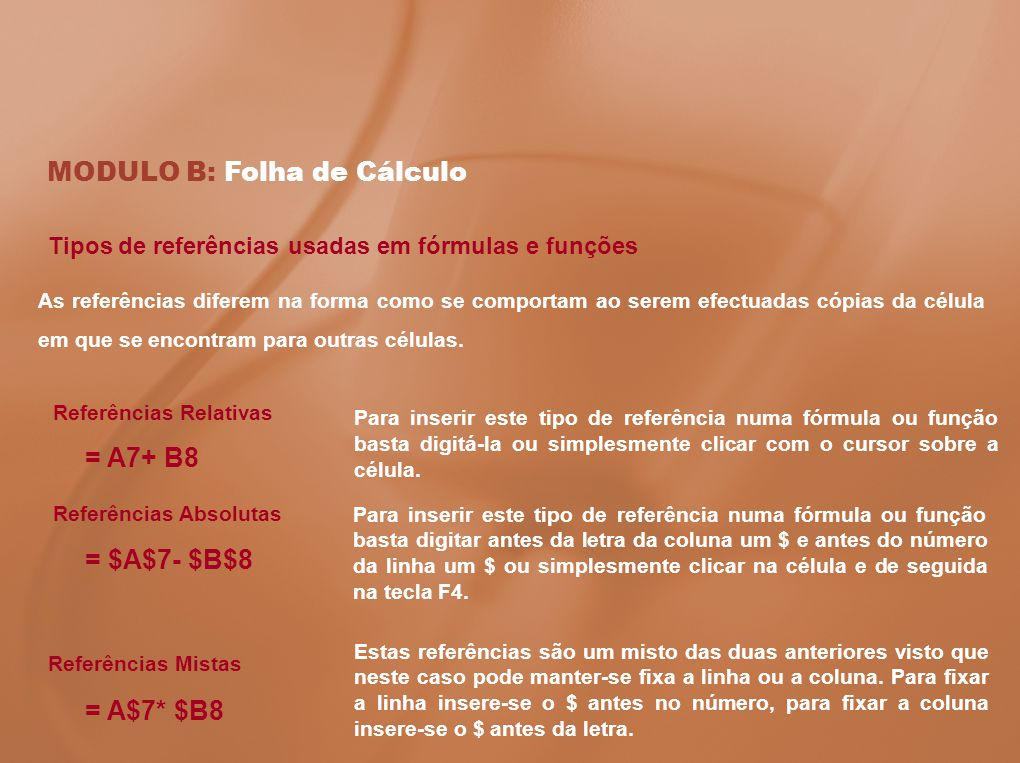 MODULO B: Folha de Cálculo Tipos de referências usadas em fórmulas e funções As referências diferem na forma como se comportam ao serem efectuadas cóp