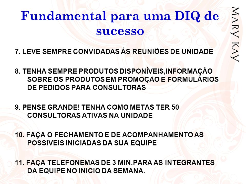 Fundamental para uma DIQ de sucesso 7. LEVE SEMPRE CONVIDADAS ÁS REUNIÕES DE UNIDADE 8. TENHA SEMPRE PRODUTOS DISPONÍVEIS,INFORMAÇÃO SOBRE OS PRODUTOS