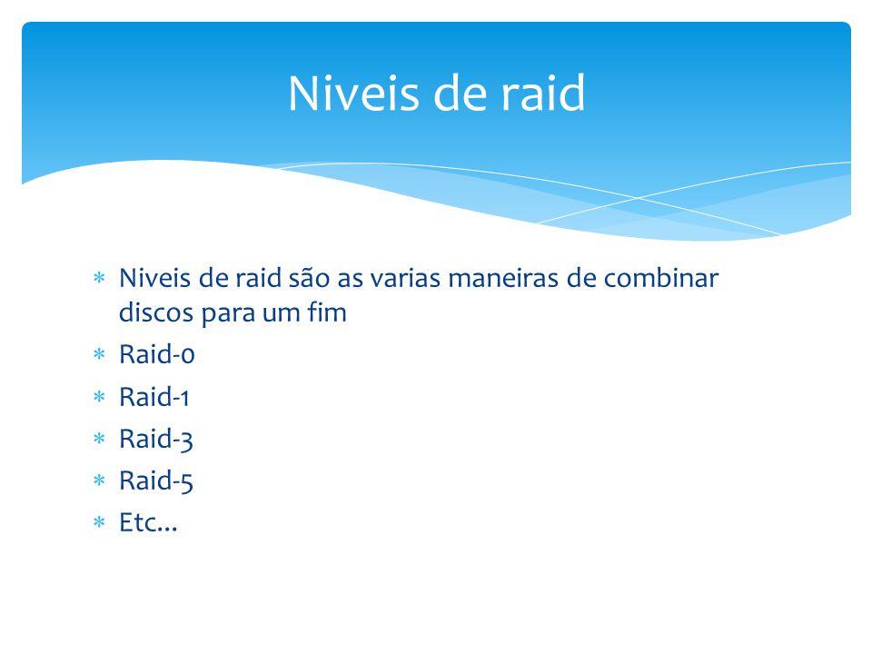 Niveis de raid são as varias maneiras de combinar discos para um fim Raid-0 Raid-1 Raid-3 Raid-5 Etc... Niveis de raid