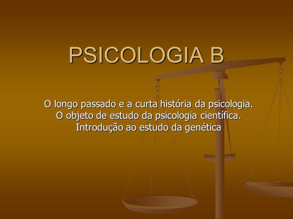 PSICOLOGIA B O longo passado e a curta história da psicologia. O objeto de estudo da psicologia científica. Introdução ao estudo da genética