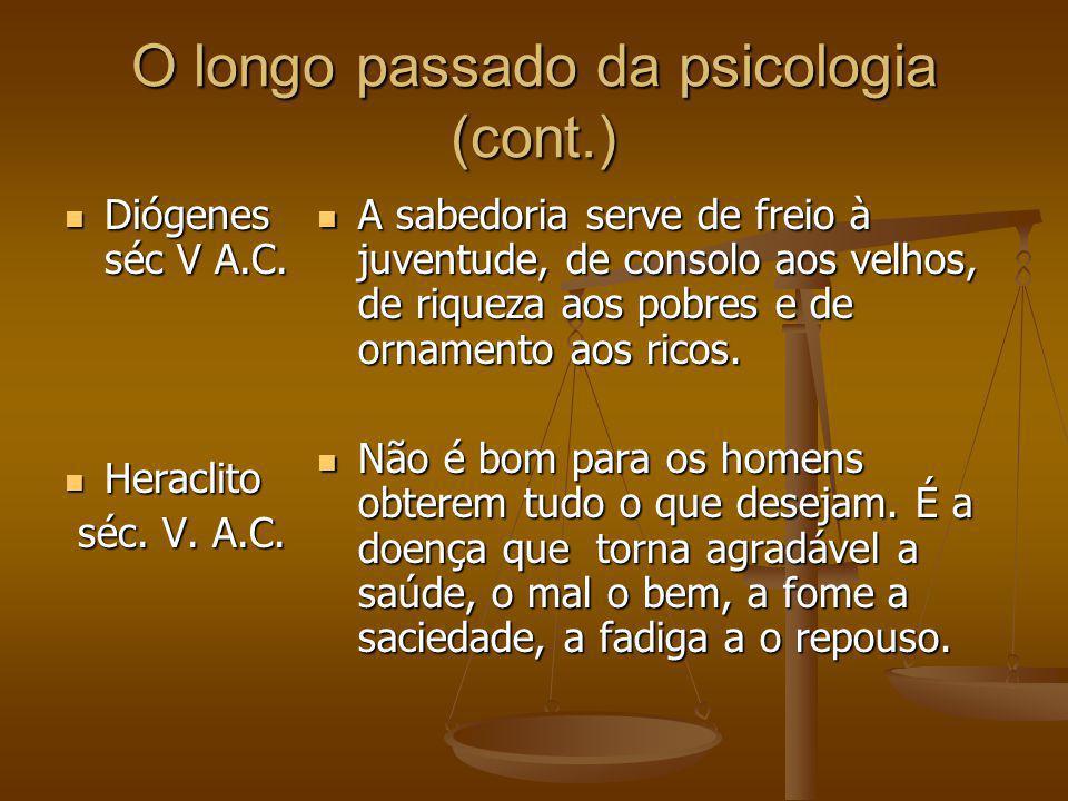 O longo passado da psicologia (cont.) Diógenes séc V A.C. Diógenes séc V A.C. Heraclito Heraclito séc. V. A.C. séc. V. A.C. A sabedoria serve de freio