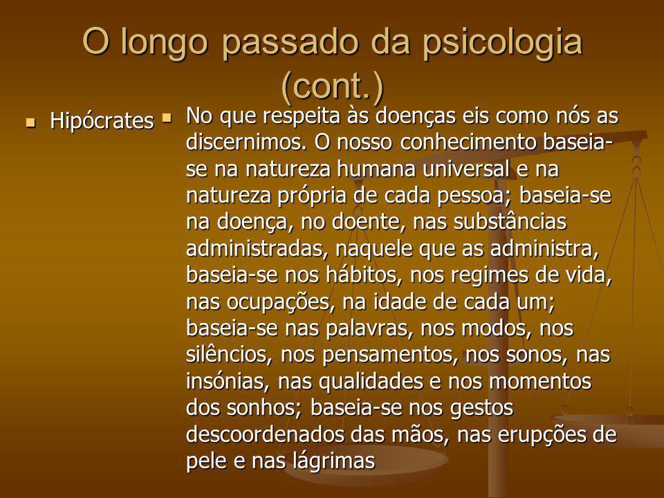 O longo passado da psicologia (cont.) Hipócrates Hipócrates No que respeita às doenças eis como nós as discernimos. O nosso conhecimento baseia- se na