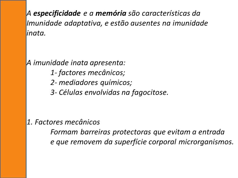A especificidade e a memória são características da Imunidade adaptativa, e estão ausentes na imunidade inata. A imunidade inata apresenta: 1- factore