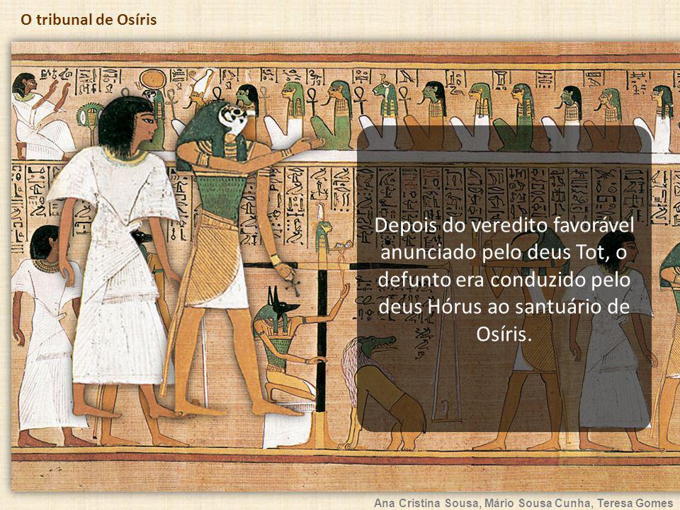 Ana Cristina Sousa, Mário Sousa Cunha, Teresa Gomes O tribunal de Osíris Depois do veredito favorável anunciado pelo deus Tot, o defunto era conduzido pelo deus Hórus ao santuário de Osíris.