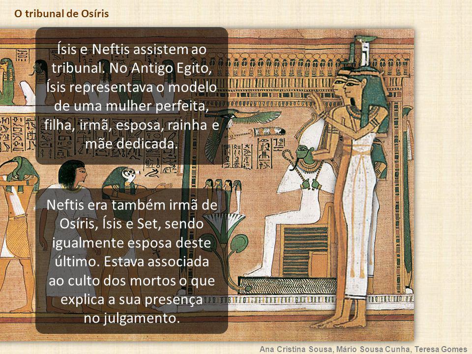 Ana Cristina Sousa, Mário Sousa Cunha, Teresa Gomes O tribunal de Osíris Ísis e Neftis assistem ao tribunal. No Antigo Egito, Ísis representava o mode