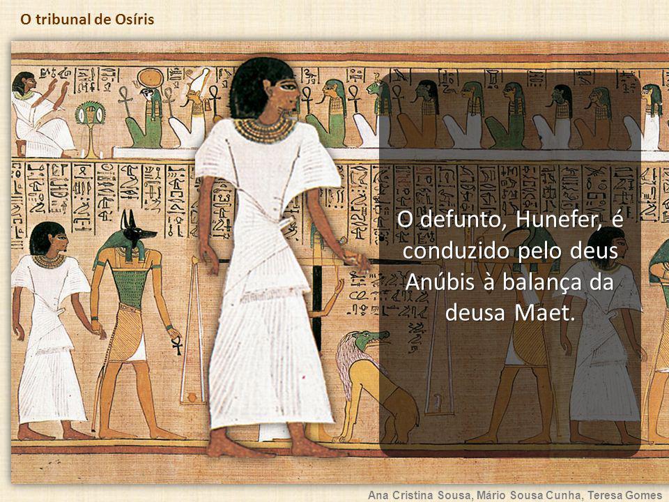 Ana Cristina Sousa, Mário Sousa Cunha, Teresa Gomes O tribunal de Osíris O defunto, Hunefer, é conduzido pelo deus Anúbis à balança da deusa Maet.