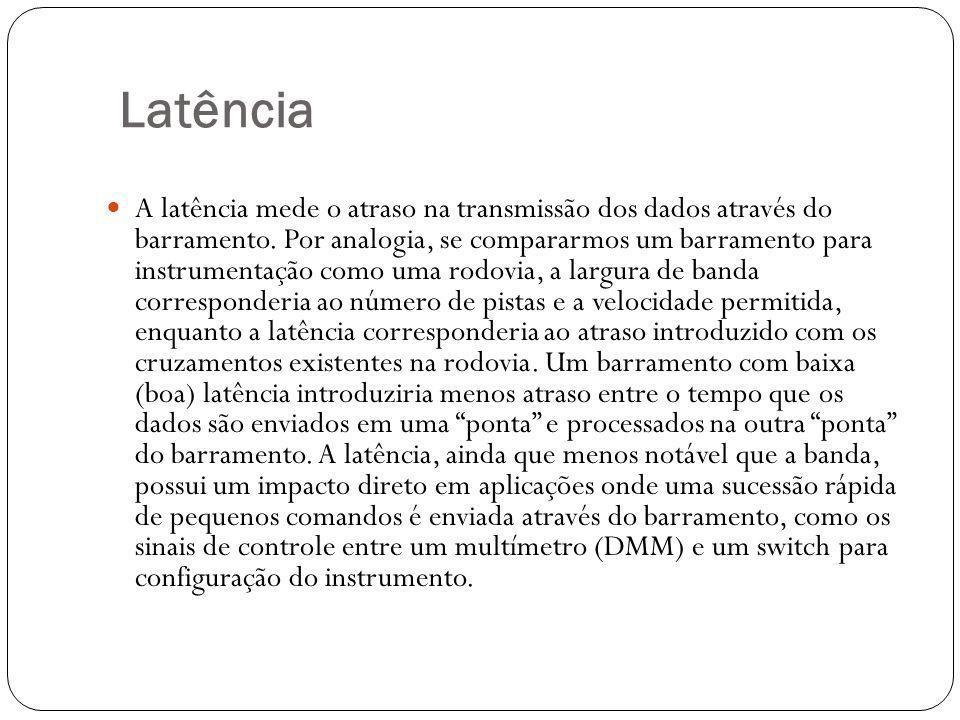 Latência A latência mede o atraso na transmissão dos dados através do barramento. Por analogia, se compararmos um barramento para instrumentação como