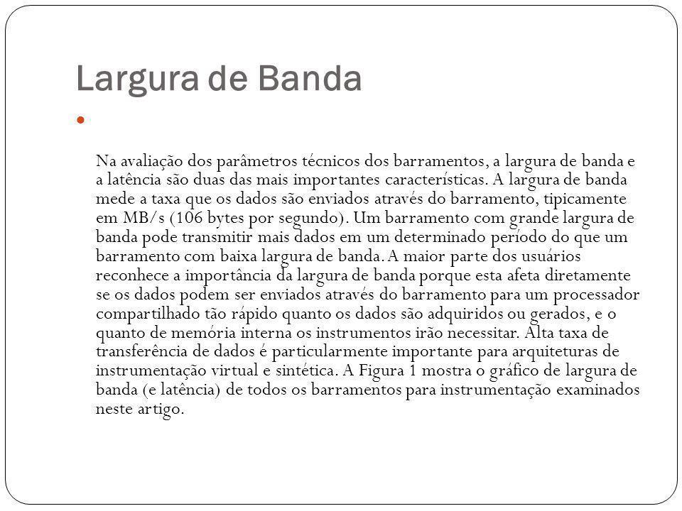 Largura de Banda Na avaliação dos parâmetros técnicos dos barramentos, a largura de banda e a latência são duas das mais importantes características.
