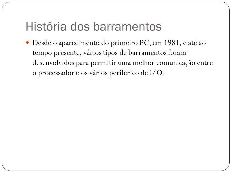 História dos barramentos Desde o aparecimento do primeiro PC, em 1981, e até ao tempo presente, vários tipos de barramentos foram desenvolvidos para p
