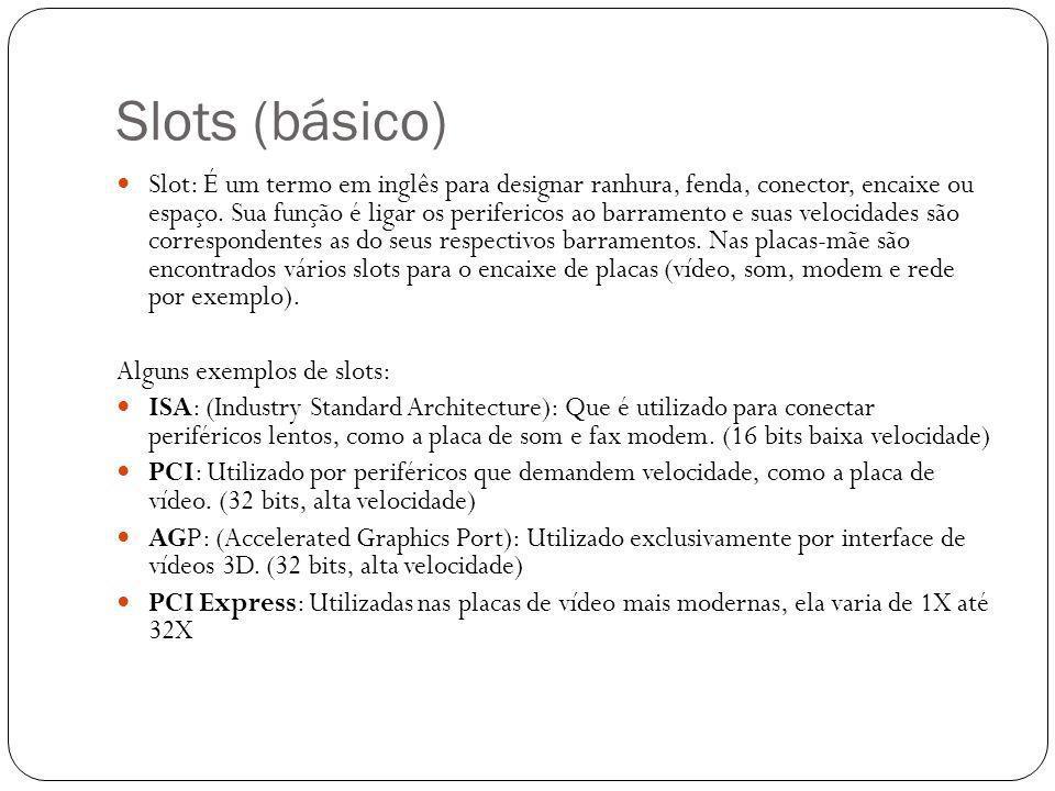Slots (básico) Slot: É um termo em inglês para designar ranhura, fenda, conector, encaixe ou espaço. Sua função é ligar os perifericos ao barramento e