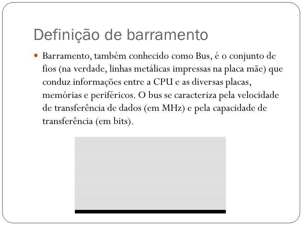 Definição de barramento Barramento, também conhecido como Bus, é o conjunto de fios (na verdade, linhas metálicas impressas na placa mãe) que conduz informações entre a CPU e as diversas placas, memórias e periféricos.
