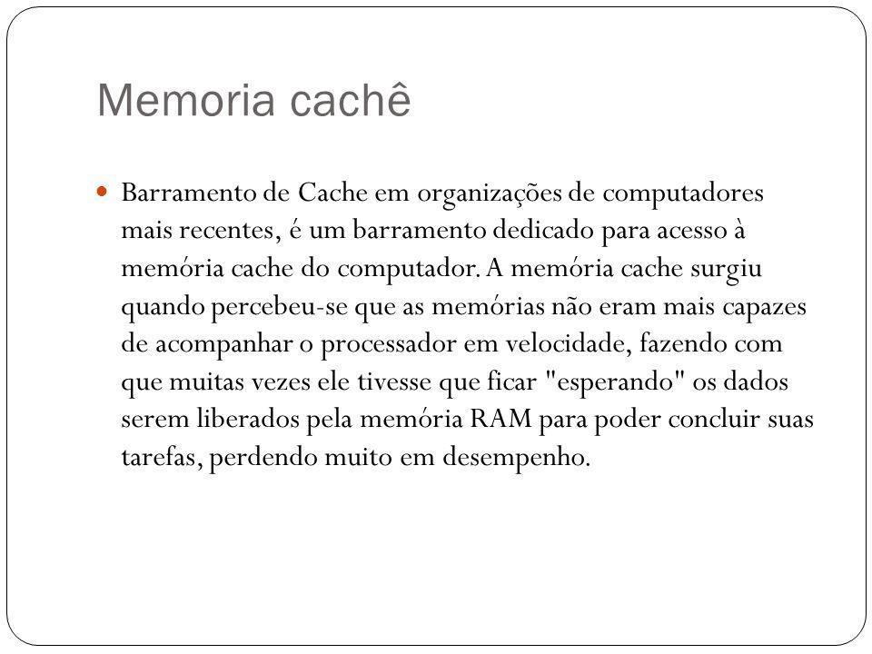 Memoria cachê Barramento de Cache em organizações de computadores mais recentes, é um barramento dedicado para acesso à memória cache do computador.
