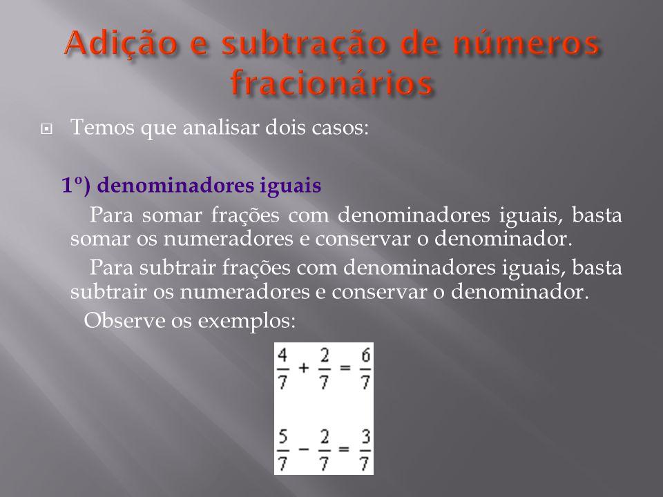 Temos que analisar dois casos: 1º) denominadores iguais Para somar frações com denominadores iguais, basta somar os numeradores e conservar o denominador.