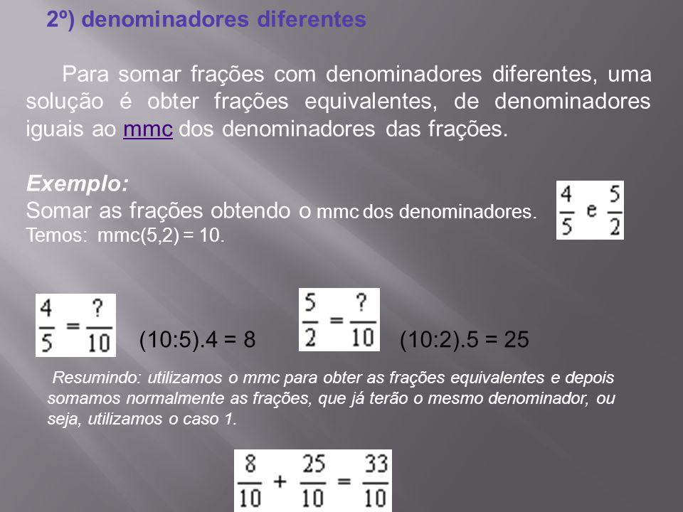 2º) denominadores diferentes Para somar frações com denominadores diferentes, uma solução é obter frações equivalentes, de denominadores iguais ao mmc dos denominadores das frações.mmc Exemplo: Somar as frações obtendo o mmc dos denominadores.