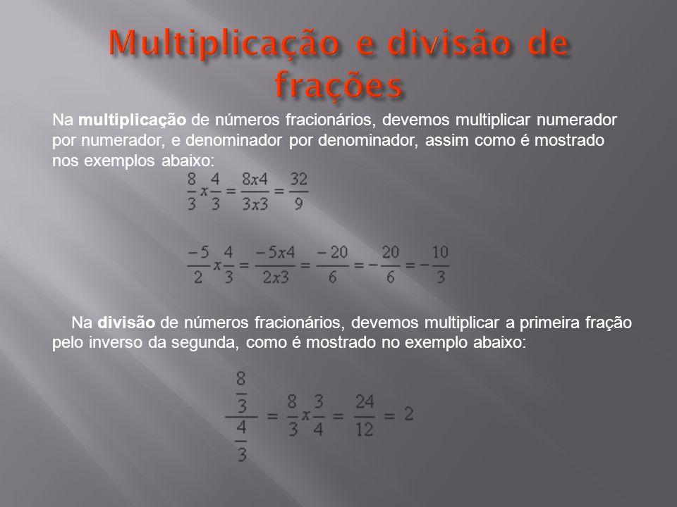 Na multiplicação de números fracionários, devemos multiplicar numerador por numerador, e denominador por denominador, assim como é mostrado nos exemplos abaixo: Na divisão de números fracionários, devemos multiplicar a primeira fração pelo inverso da segunda, como é mostrado no exemplo abaixo: