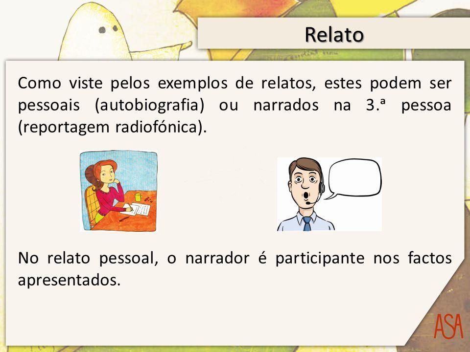 Relato Como viste pelos exemplos de relatos, estes podem ser pessoais (autobiografia) ou narrados na 3. pessoa (reportagem radiofónica). No relato pes