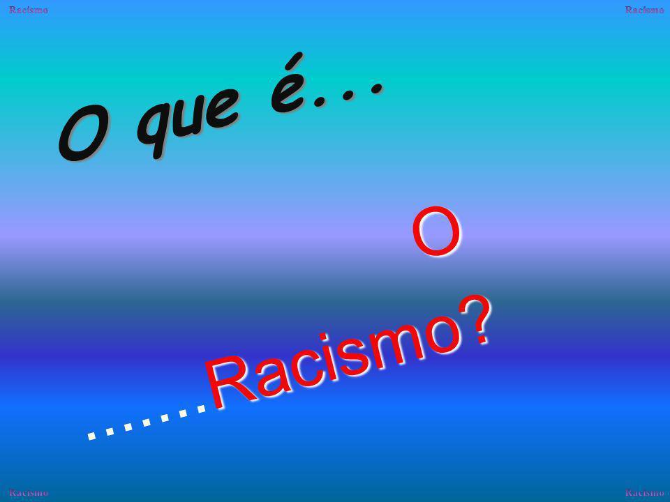 O Racismo? O.......Racismo? O que é...