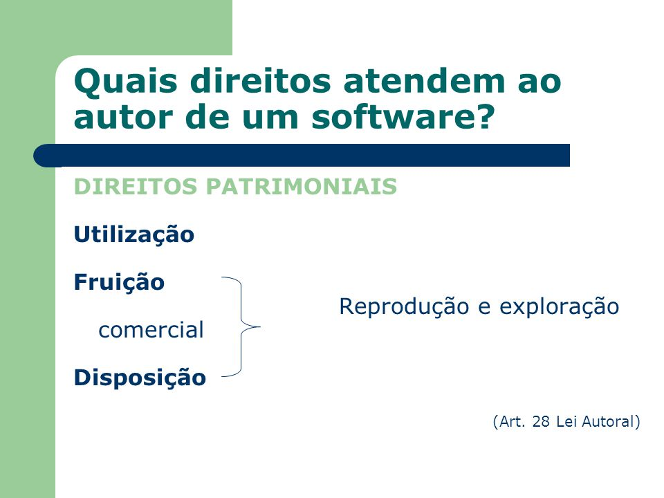 Quais direitos atendem ao autor de um software? DIREITOS PATRIMONIAIS Utilização Fruição Reprodução e exploração comercial Disposição (Art. 28 Lei Aut