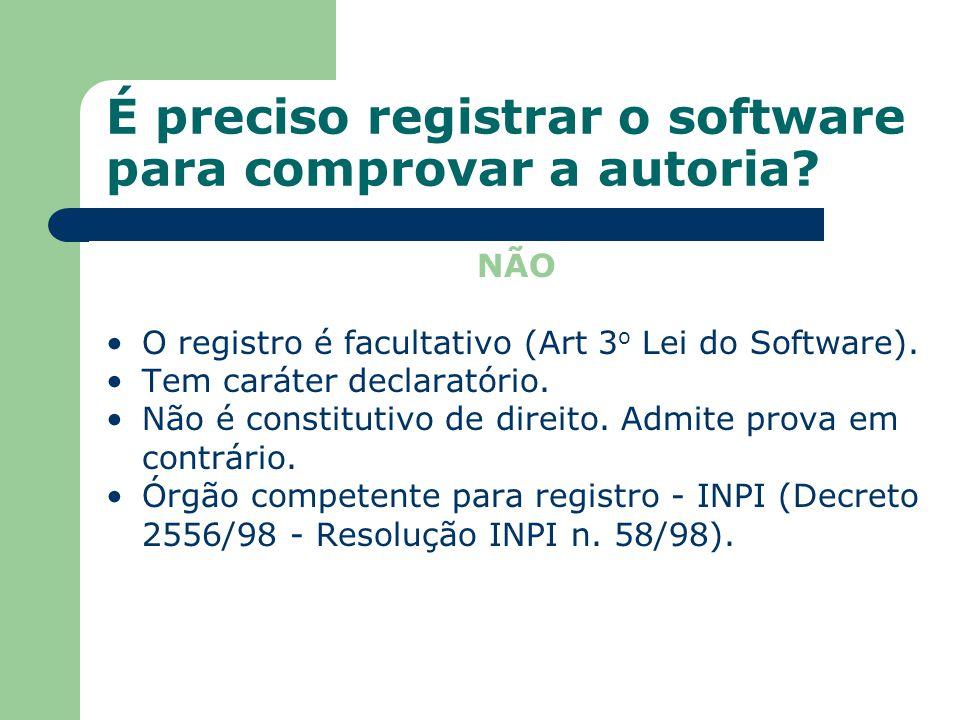 É preciso registrar o software para comprovar a autoria? NÃO O registro é facultativo (Art 3 o Lei do Software). Tem caráter declaratório. Não é const