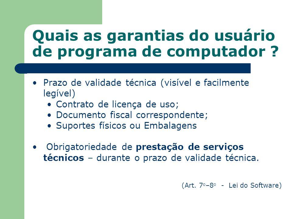 Quais as garantias do usuário de programa de computador ? Prazo de validade técnica (visível e facilmente legível) Contrato de licença de uso; Documen