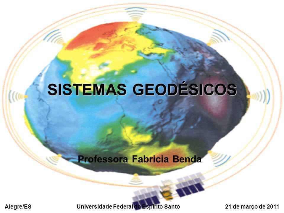 SISTEMAS GEODÉSICOS Professora Fabricia Benda Alegre/ES Universidade Federal do Espírito Santo 21 de março de 2011