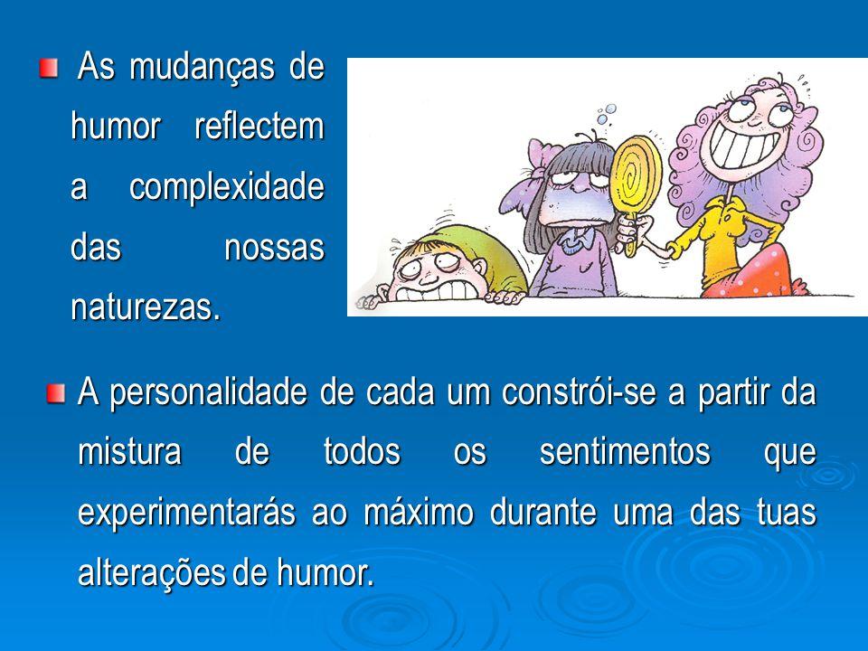 A personalidade de cada um constrói-se a partir da mistura de todos os sentimentos que experimentarás ao máximo durante uma das tuas alterações de humor.