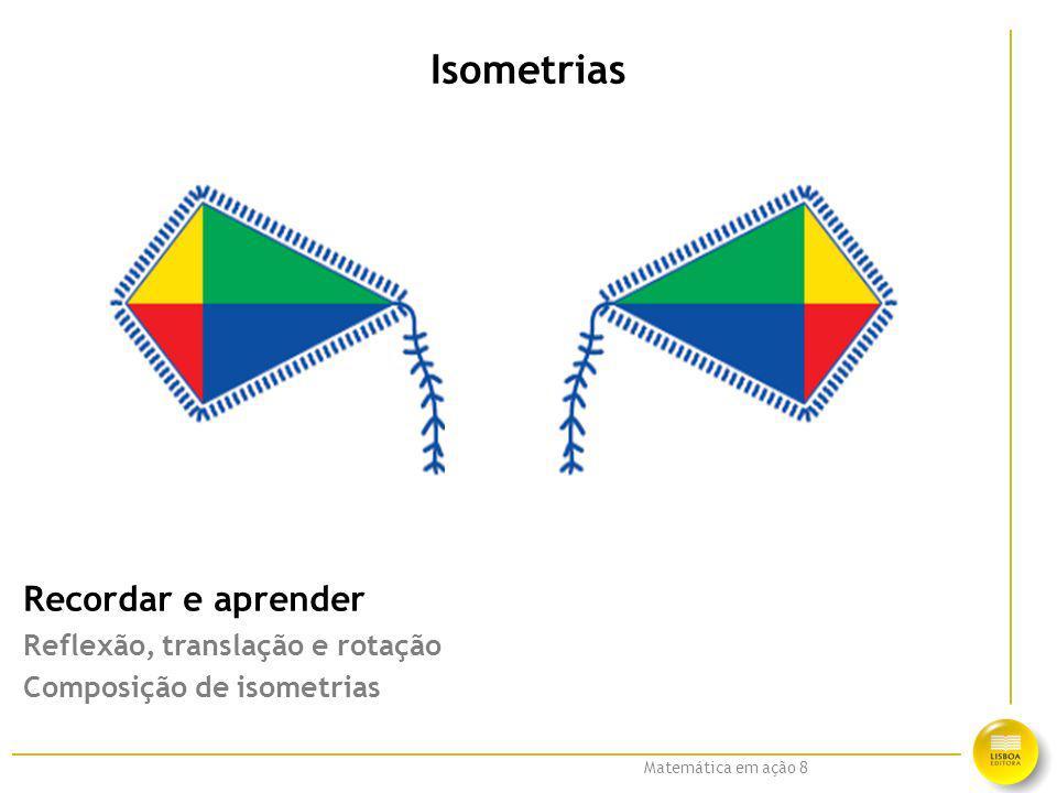 Matemática em ação 8 Isometrias Recordar e aprender Reflexão, translação e rotação Composição de isometrias