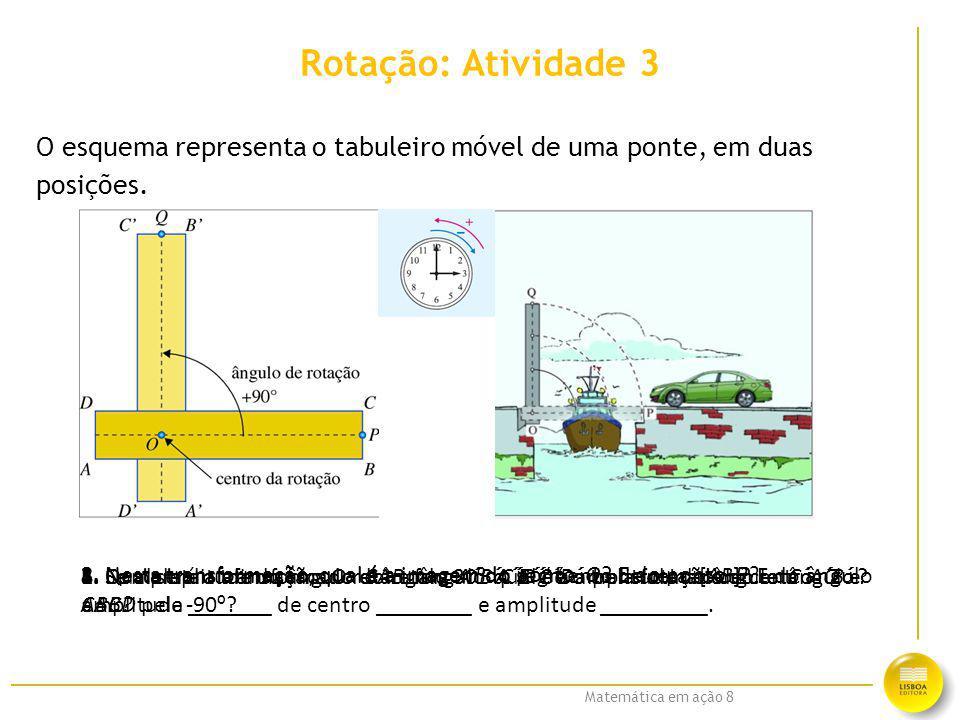 Matemática em ação 8 Rotação: Atividade 3 O esquema representa o tabuleiro móvel de uma ponte, em duas posições. 1. Completa a afirmação: O retângulo