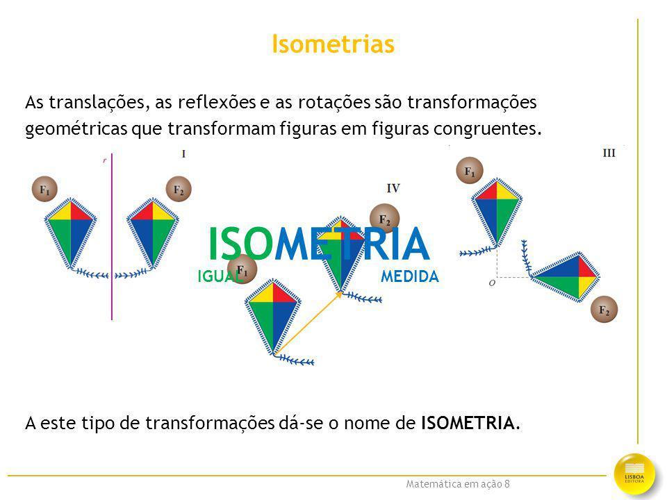 Matemática em ação 8 Isometrias As translações, as reflexões e as rotações são transformações geométricas que transformam figuras em figuras congruent
