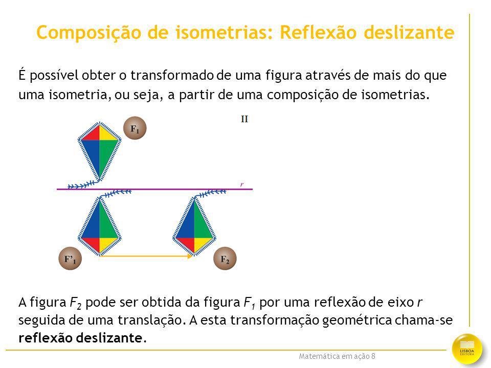 Matemática em ação 8 Composição de isometrias: Reflexão deslizante É possível obter o transformado de uma figura através de mais do que uma isometria,