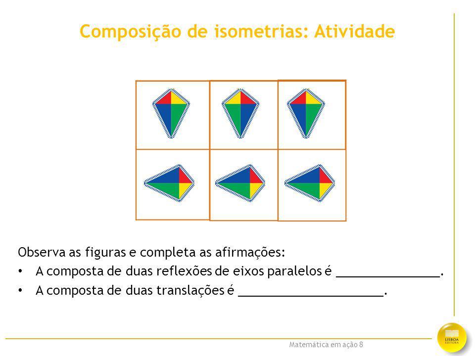 Matemática em ação 8 Composição de isometrias: Atividade Observa as figuras e completa as afirmações: A composta de duas reflexões de eixos paralelos