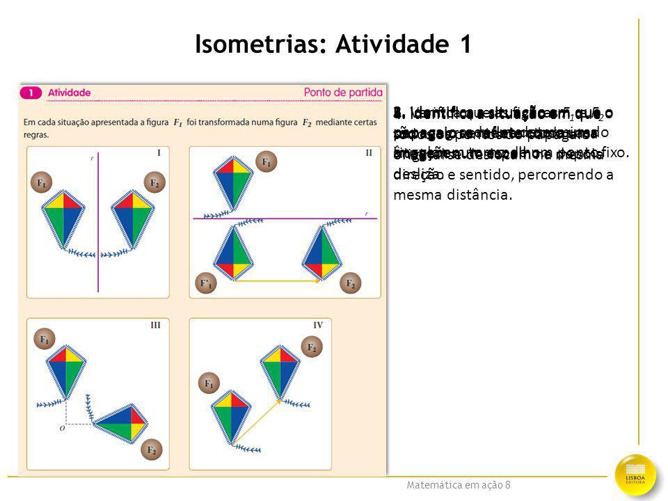 Matemática em ação 8 Isometrias: Atividade 1 1. Verifica que as figuras F 1 e F 2 são congruentes em todas as situações. 2. Identifica a situação em q