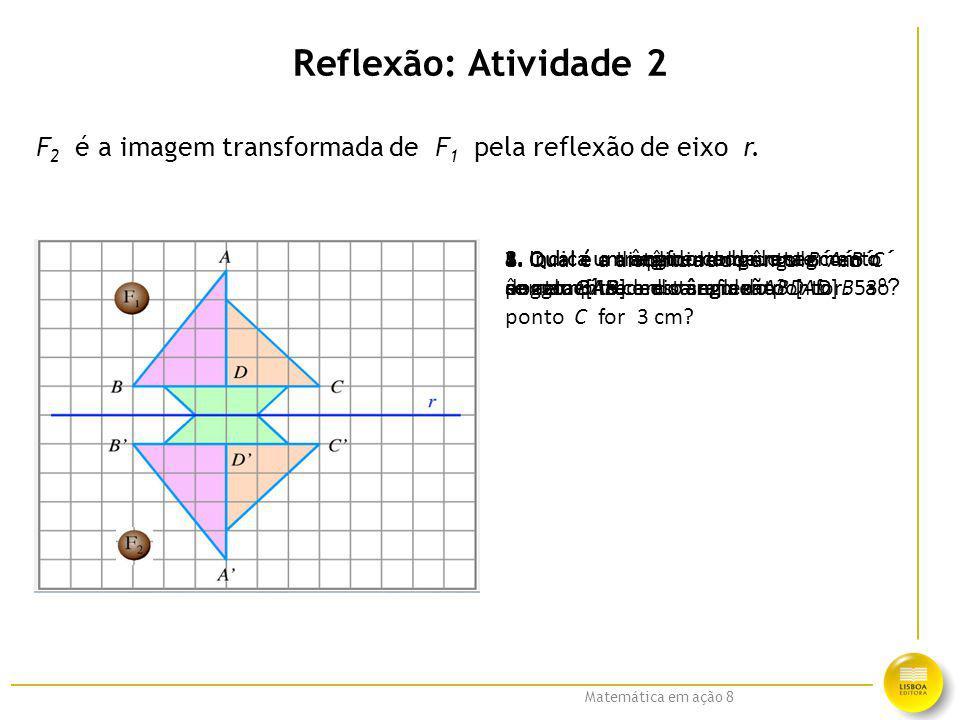 Matemática em ação 8 Reflexão: Atividade 2 F 2 é a imagem transformada de F 1 pela reflexão de eixo r. 1. Qual é o transformado do segmento de reta [A