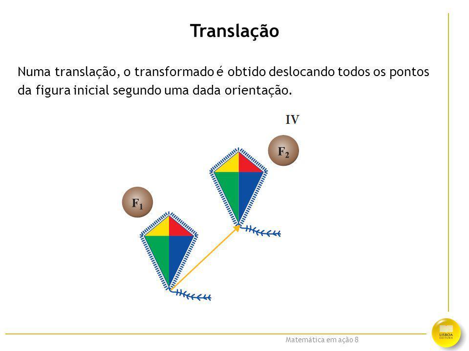 Matemática em ação 8 Translação Numa translação, o transformado é obtido deslocando todos os pontos da figura inicial segundo uma dada orientação.