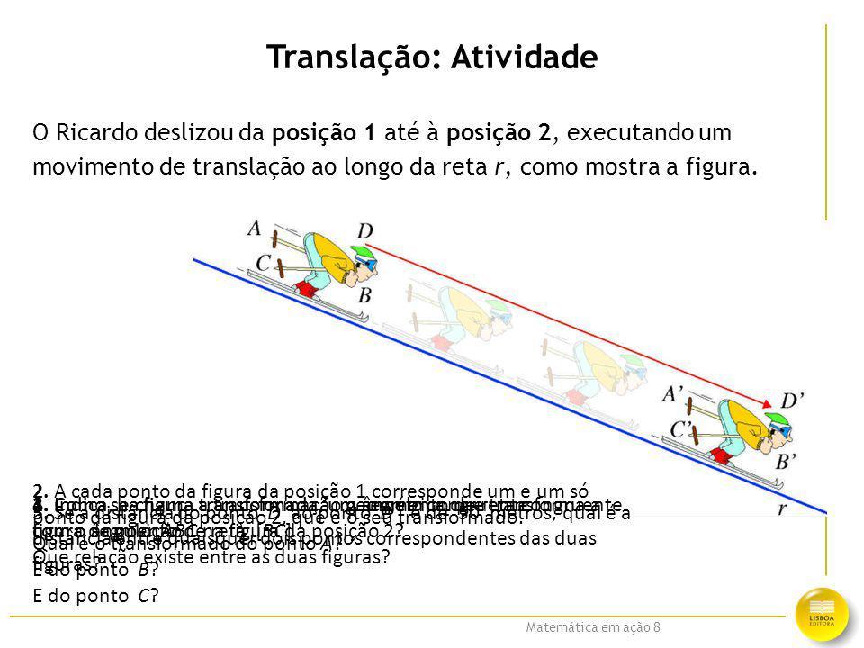 Matemática em ação 8 Translação: Atividade O Ricardo deslizou da posição 1 até à posição 2, executando um movimento de translação ao longo da reta r,