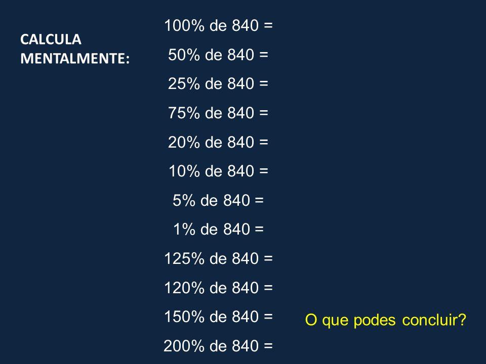 100% de 840 = Como 100% é tudo 100% x 840 = 840 50% de 840 = 1/2 x 840 = 840 : 2 = 800 : 2 + 40 : 2 = 400 + 20 = 420 0,5 x 840 = 420 25% de 840 = 50% x 840 = 420 50% : 2 = 25% 25% = 1/2 de 1/2 420 : 2 = 400 : 2 + 20 : 2 = 200 + 10 = 210 1/4 de 840 = 840 : 4 = 800 : 4 + 40 : 4 = 200 + 10 = 210 0,25 x 840 = 210
