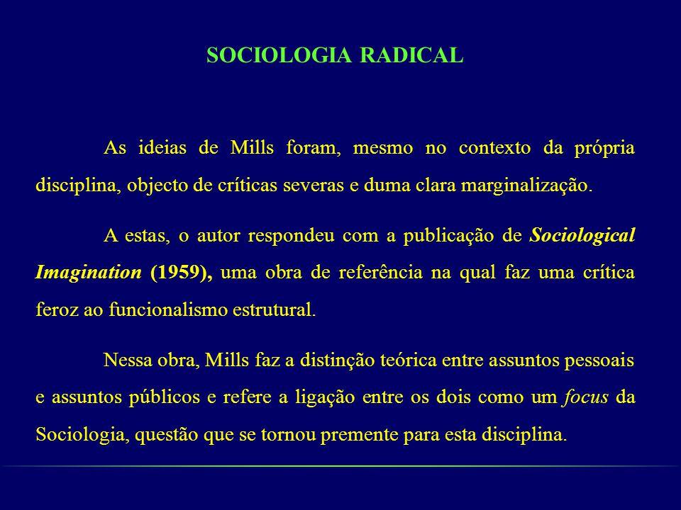 SOCIOLOGIA RADICAL As ideias de Mills foram, mesmo no contexto da própria disciplina, objecto de críticas severas e duma clara marginalização. A estas